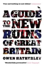 A Guide to the New Ruins of Great Britain ebook by Owen Hatherley