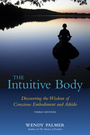 The Intuitive Body - Discovering the Wisdom of Conscious Embodiment and Aikido ebook by Wendy Palmer
