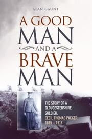 A Good Man and a Brave Man - The Story of a Gloucestershire Soldier, Cecil Thomas Packer, 1885 - 1916 ebook by Alan Gaunt
