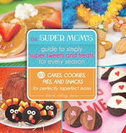 The Super Mom's Guide to Simply Super Sweets and Treats for Every Season - 80 Cakes, Cookies, Pies, and Snacks for Perfectly Imperfect Moms ebook by Deborah Stallings Stumm