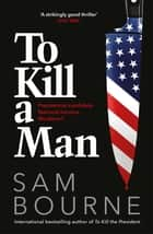 To Kill a Man - The new blockbuster thriller from the author of TO KILL THE PRESIDENT ebook by Sam Bourne
