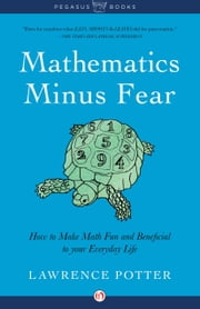 Mathematics Minus Fear - How to Make Math Fun and Beneficial to Your Everyday Life ebook by Lawrence Potter