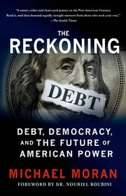The Reckoning: Debt, Democracy, and the Future of American Power ebook by Michael Moran,Nouriel Roubini