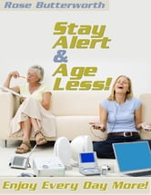 Stay Alert & Age Less! - Enjoy Every Day More! ebook by Rose Butterworth