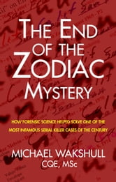 The End of the Zodiac Mystery - How Forensic Science Helped Solve One of the Most Infamous Serial Killer Cases of the Century ebook by Michael Wakshull