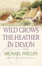 Wild Grows the Heather in Devon (The Secrets of Heathersleigh Hall Book #1) ebook by Michael Phillips