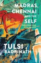 Madras, Chennai and the Self: Conversations with the City ebook by Tulsi Badrinath