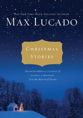 Christmas Stories - Heartwarming Classics of Angels, a Manger, and the Birth of Hope ebook by Max Lucado
