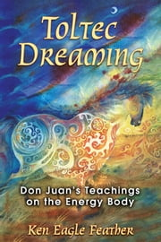 Toltec Dreaming - Don Juan's Teachings on the Energy Body ebook by Ken Eagle Feather