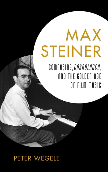Max Steiner - Composing, Casablanca, and the Golden Age of Film Music ebook by Peter Wegele