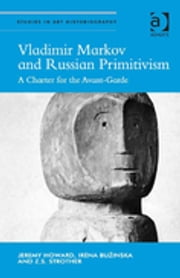 Vladimir Markov and Russian Primitivism - A Charter for the Avant-Garde ebook by Jeremy Howard,Irēna Bužinska,Z.S. Strother