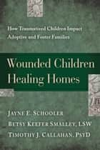 Wounded Children, Healing Homes - How Traumatized Children Impact Adoptive and Foster Families ebook by Jayne Schooler, Betsy Keefer Smalley, Timothy Callahan