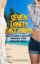 Seven Lonely Castaways - A Gilligan's Island Parody for Adults Only ebook by J.C. Cummings