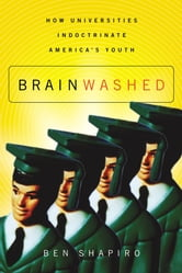 Brainwashed - How Universities Indoctrinate America's Youth ebook by Ben Shapiro