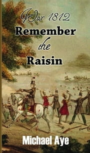 War 1812: Remember the Raisin ebook by Michael Aye
