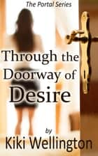 Through the Doorway of Desire - The Portal Series, #2 ebook by Kiki Wellington