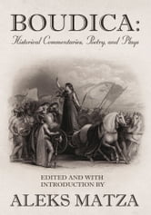 Boudica: Historical Commentaries, Poetry, and Plays - Historical Commentaries, Poetry, and Plays ebook by Aleks Matza