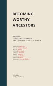 Becoming Worthy Ancestors - Archive, Public Deliberation and Identity in South Africa ebook by Xolela Mangcu