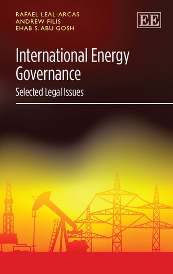 International Energy Governance - Selected Legal Issues eBook by Leal-Arcas,R.,Filis,A.,Abu Gosh,E.S.