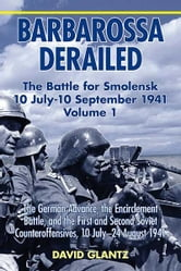 Barbarossa Derailed: The Battle for Smolensk 10 July-10 September 1941 Volume 1. The German Advance The Encirclement Battle and the First and Second Soviet Counteroffensives 10 July-24 August 1941 - The German Advance, The Encirclement Battle, and the First and Second Soviet Counteroffensives, 10 July-24 August 1941 ebook by David M. Glantz