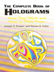 The Complete Book of Holograms - How They Work and How to Make Them ebook by Joseph E. Kasper,Steven A. Feller