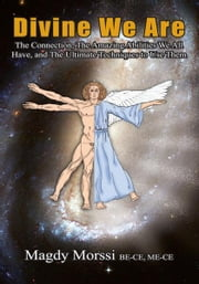 Divine We Are - The Connection, The Amazing Abilities We All Have, and The Ultimate Techniques to Use Them ebook by Magdy Morssi BE-CE, ME-CE