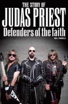 The Story Of Judas Priest - Defenders Of The Faith ebook by Neil Daniels