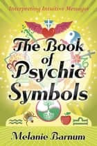 The Book of Psychic Symbols: Interpreting Intuitive Messages ebook by Melanie Barnum