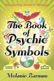 The Book of Psychic Symbols: Interpreting Intuitive Messages - Interpreting Intuitive Messages ebook by Melanie Barnum