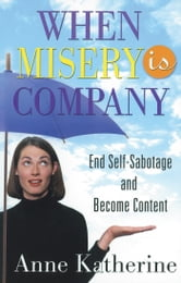When Misery is Company - End Self-Sabotage and Become Content ebook by Anne Katherine, M.A.