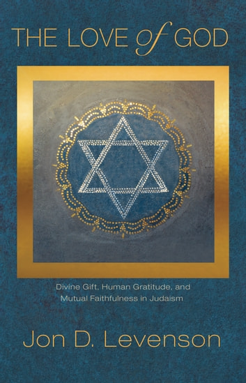 The Love of God - Divine Gift, Human Gratitude, and Mutual Faithfulness in Judaism ebooks by Jon D. Levenson
