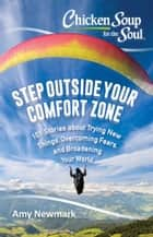 Chicken Soup for the Soul: Step Outside Your Comfort Zone - 101 Stories about Trying New Things, Overcoming Fears, and Broadening Your World ebook by Amy Newmark