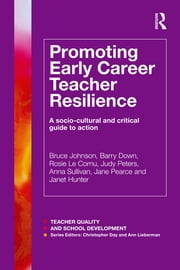 Promoting Early Career Teacher Resilience - A socio-cultural and critical guide to action ebook by Bruce Johnson,Barry Down,Rosie Le Cornu,Judy Peters,Anna Sullivan,Jane Pearce,Janet Hunter