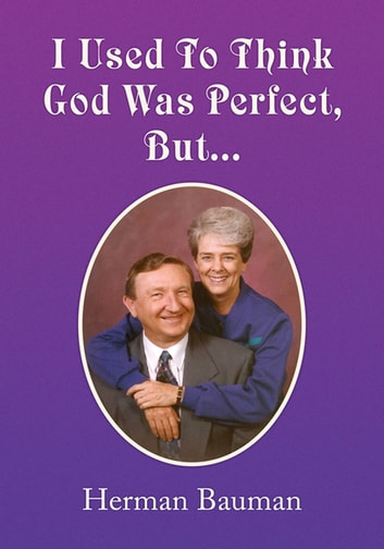 I Used to Think God Was Perfect, But… ebook by Herman Bauman