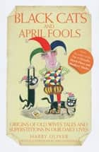 Black Cats and April Fools - Origins of Old Wives Tales and Superstitions in Our Daily Lives ebook by Harry Oliver, Mike Mosedale
