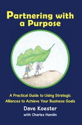 Partnering with a Purpose - A Practical Guide to Using Strategic Alliances to Achieve Your Business Goals ebook by Dave Koester