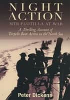 Night Action - MTB Flotilla at War: A Thrilling Account of Torpedo Boat Action in the North Sea ebook by Peter Dickens