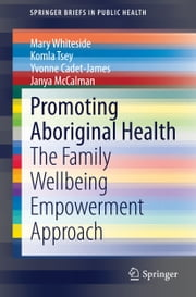 Promoting Aboriginal Health - The Family Wellbeing Empowerment Approach ebook by Mary Whiteside,Komla Tsey,Yvonne Cadet-James,Janya McCalman
