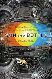 Sun in a Bottle - The Strange History of Fusion and the Science of Wishful Thinking ebook by Charles Seife