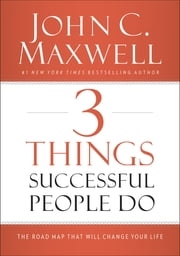 3 Things Successful People Do - The Road Map That Will Change Your Life ebook by John C. Maxwell