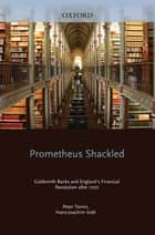 Prometheus Shackled - Goldsmith Banks and England's Financial Revolution after 1700 ebook by Peter Temin, Hans-Joachim Voth
