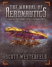 The Manual of Aeronautics - An Illustrated Guide to the Leviathan Series ebook by Scott Westerfeld,Keith Thompson