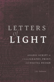 Letters of Light - Arabic Script in Calligraphy, Print, and Digital Design ebook by J. R. Osborn