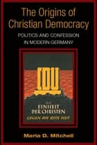 The Origins of Christian Democracy: Politics and Confession in Modern Germany ebook by Maria Mitchell