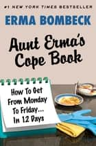 Aunt Erma's Cope Book - How To Get From Monday To Friday . . . In 12 Days ebook by Erma Bombeck
