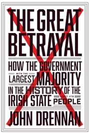 The Great Betrayal: How the Government with the Largest Majority in the History of the Irish State Lost its People ebook by John  Drennan