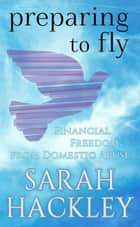 Preparing to Fly: Financial Freedom from Domestic Abuse ebook by Sarah Hackley