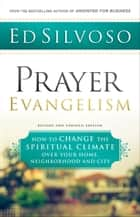 Prayer Evangelism - How to Change the Spiritual Climate over Your Home, Neighborhood and City ebook by Ed Silvoso