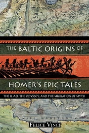 The Baltic Origins of Homer's Epic Tales - The Iliad, the Odyssey, and the Migration of Myth ebook by Felice Vinci
