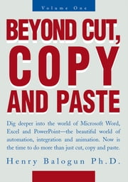 Beyond Cut, Copy and Paste - Dig Deeper into the World of Microsoft Word, Excel and Powerpoint ebook by Henry Balogun Ph.D.